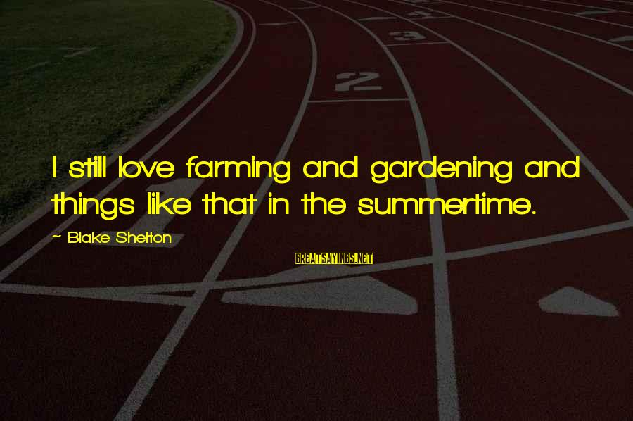 Scarin Sayings By Blake Shelton: I still love farming and gardening and things like that in the summertime.