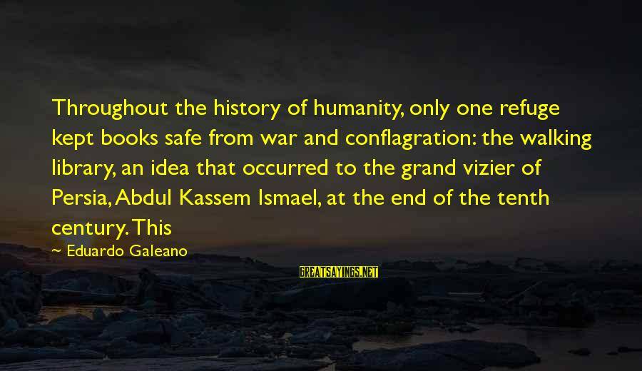 Scarin Sayings By Eduardo Galeano: Throughout the history of humanity, only one refuge kept books safe from war and conflagration: