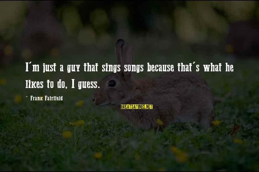 Scarin Sayings By Frank Fairfield: I'm just a guy that sings songs because that's what he likes to do, I