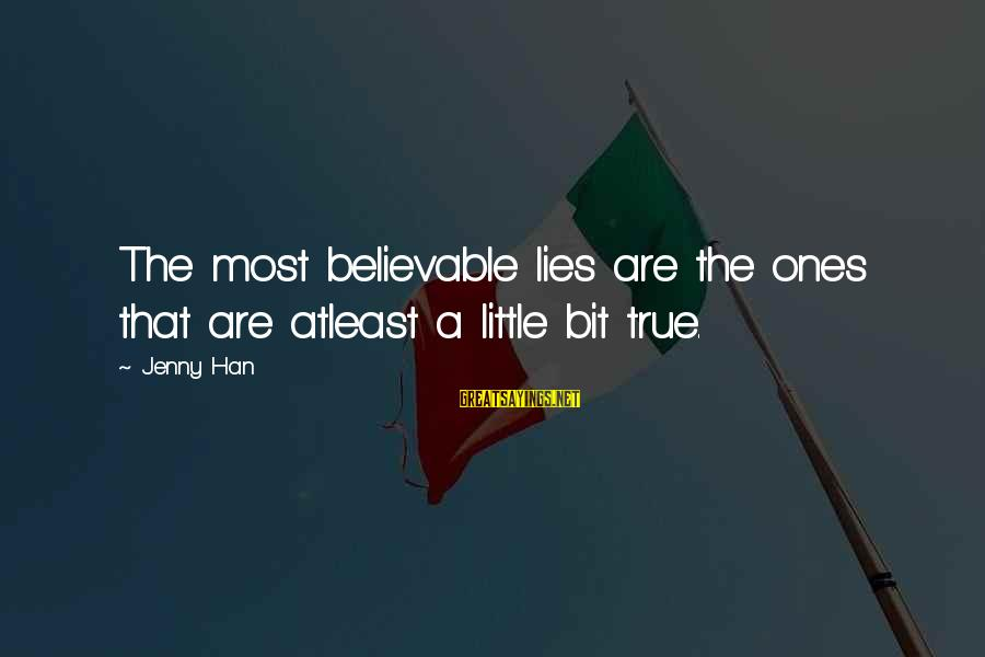 Scarin Sayings By Jenny Han: The most believable lies are the ones that are atleast a little bit true.