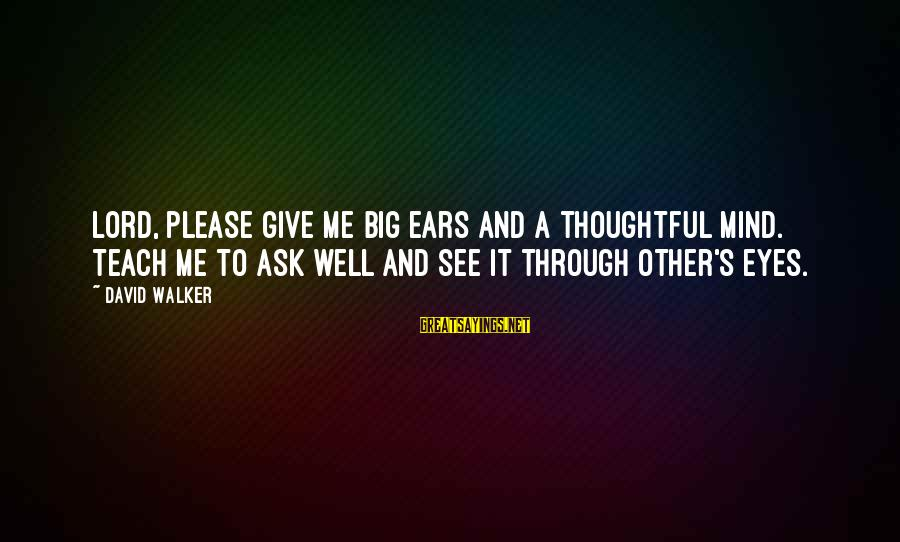 Scaring Love Sayings By David Walker: Lord, please give me big ears and a thoughtful mind. Teach me to ask well