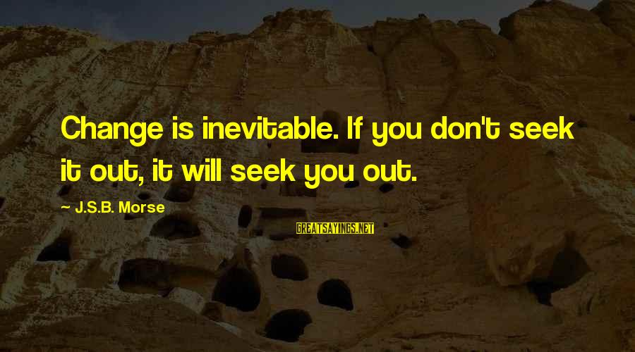 Scaring Love Sayings By J.S.B. Morse: Change is inevitable. If you don't seek it out, it will seek you out.