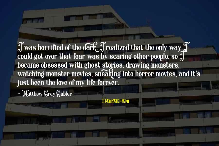 Scaring Love Sayings By Matthew Gray Gubler: I was horrified of the dark. I realized that the only way I could get