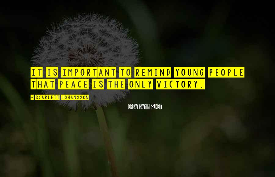 Scarlett Johansson Sayings: It is important to remind young people that peace is the only victory.