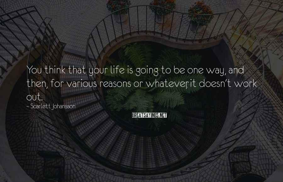Scarlett Johansson Sayings: You think that your life is going to be one way, and then, for various