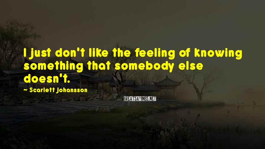 Scarlett Johansson Sayings: I just don't like the feeling of knowing something that somebody else doesn't.