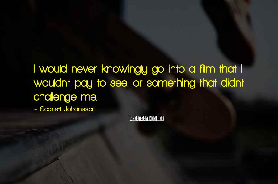 Scarlett Johansson Sayings: I would never knowingly go into a film that I wouldn't pay to see, or