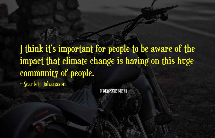 Scarlett Johansson Sayings: I think it's important for people to be aware of the impact that climate change