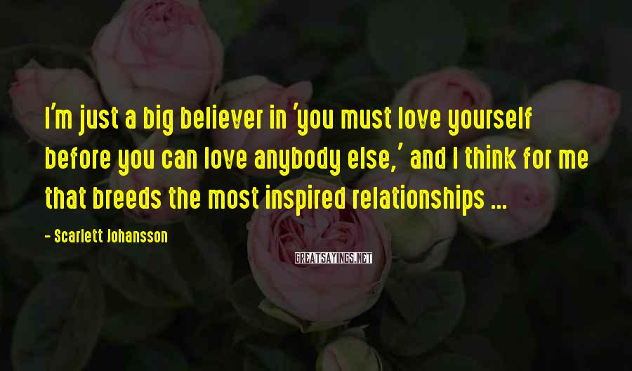 Scarlett Johansson Sayings: I'm just a big believer in 'you must love yourself before you can love anybody