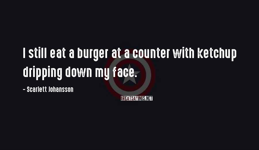 Scarlett Johansson Sayings: I still eat a burger at a counter with ketchup dripping down my face.