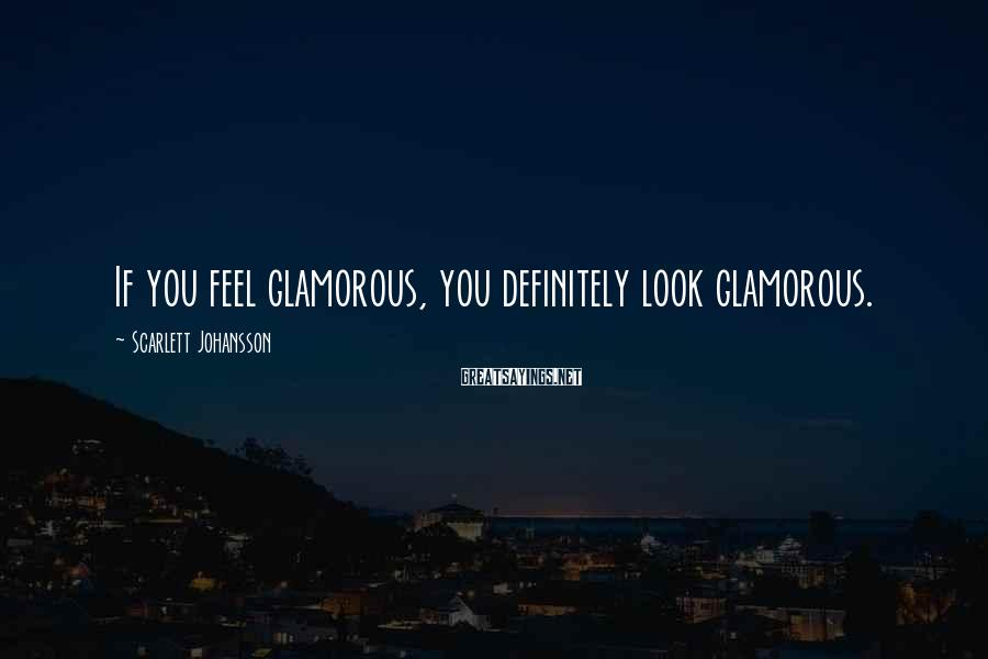 Scarlett Johansson Sayings: If you feel glamorous, you definitely look glamorous.