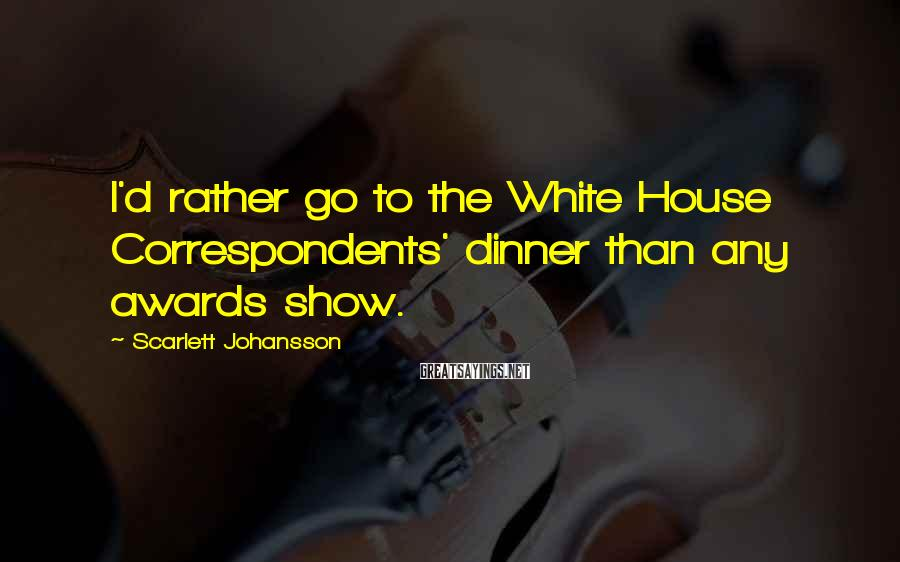 Scarlett Johansson Sayings: I'd rather go to the White House Correspondents' dinner than any awards show.