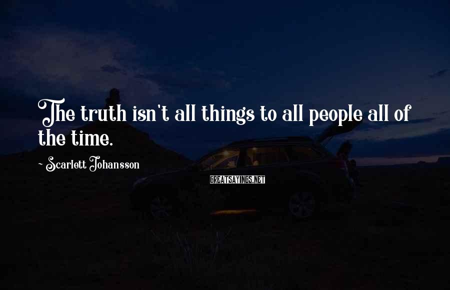 Scarlett Johansson Sayings: The truth isn't all things to all people all of the time.
