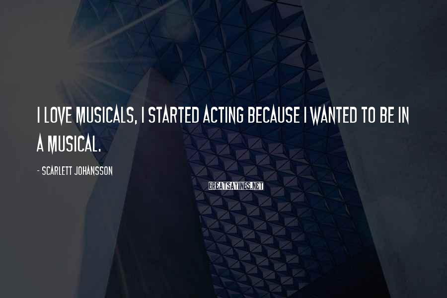Scarlett Johansson Sayings: I love musicals, I started acting because I wanted to be in a musical.