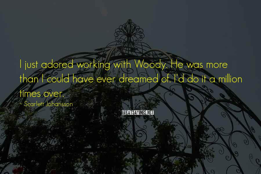 Scarlett Johansson Sayings: I just adored working with Woody. He was more than I could have ever dreamed