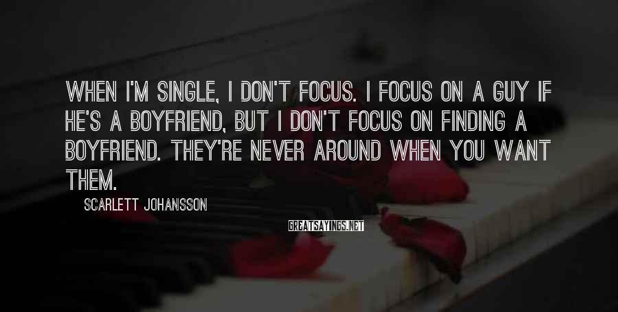 Scarlett Johansson Sayings: When I'm single, I don't focus. I focus on a guy if he's a boyfriend,