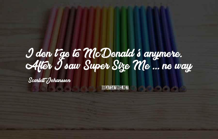 Scarlett Johansson Sayings: I don't go to McDonald's anymore. After I saw Super Size Me ... no way!