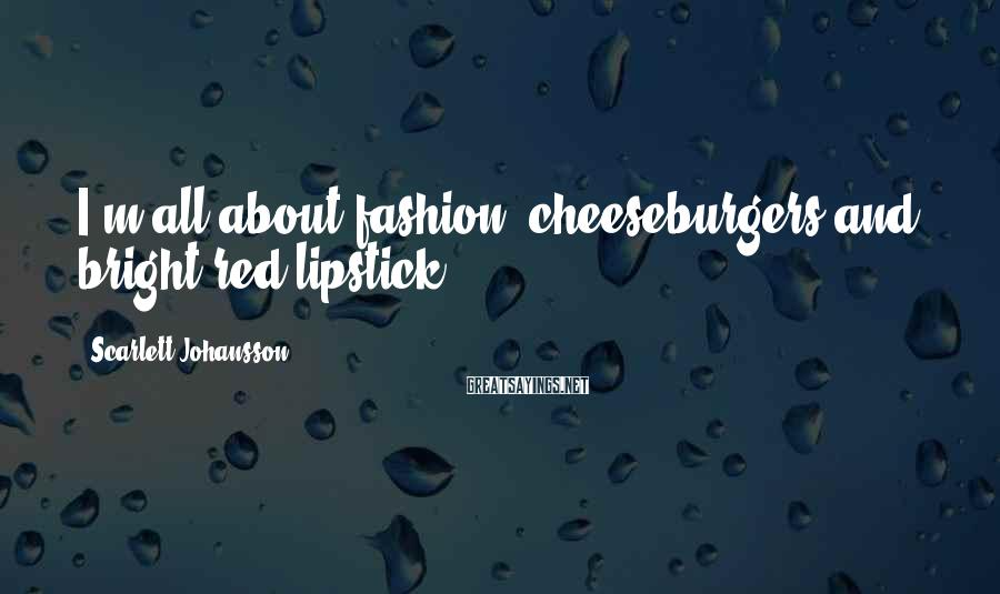 Scarlett Johansson Sayings: I'm all about fashion, cheeseburgers and bright-red lipstick.