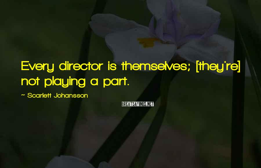 Scarlett Johansson Sayings: Every director is themselves; [they're] not playing a part.