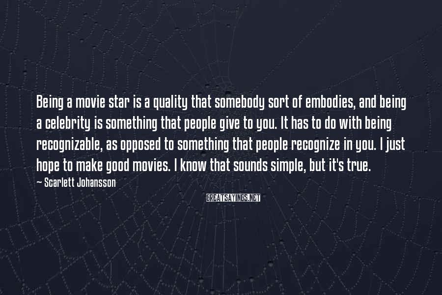 Scarlett Johansson Sayings: Being a movie star is a quality that somebody sort of embodies, and being a