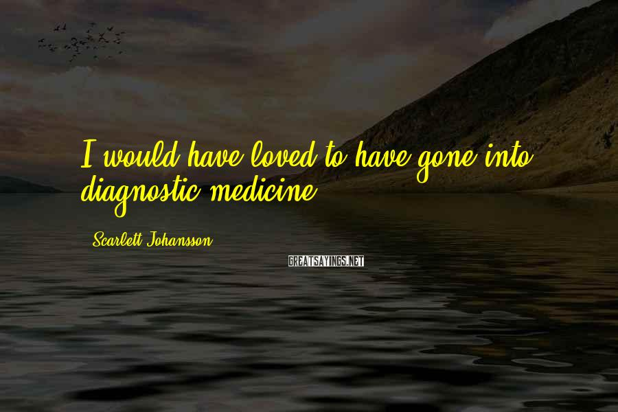 Scarlett Johansson Sayings: I would have loved to have gone into diagnostic medicine.