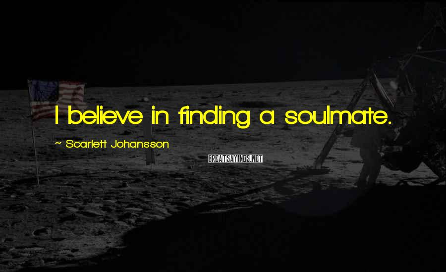 Scarlett Johansson Sayings: I believe in finding a soulmate.