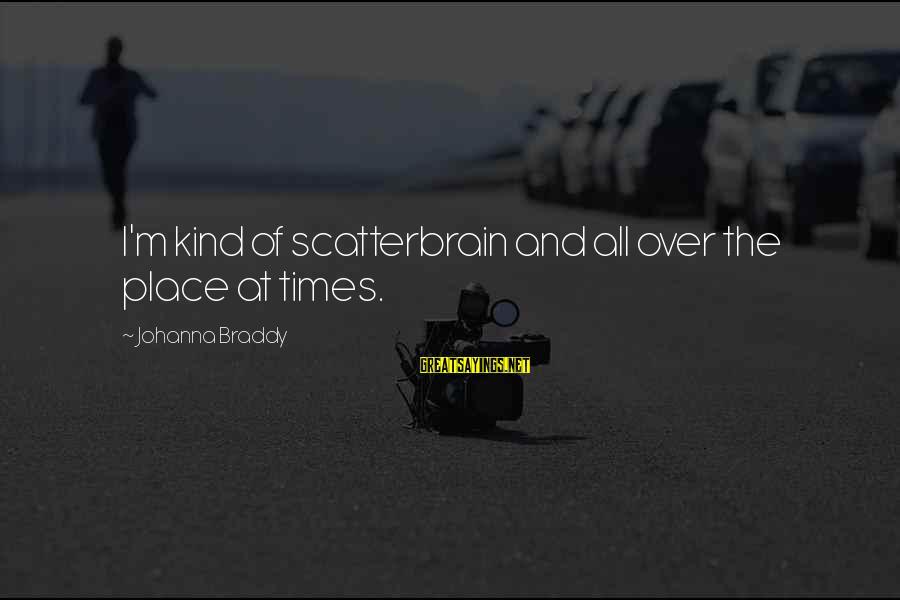 Scatterbrain Sayings By Johanna Braddy: I'm kind of scatterbrain and all over the place at times.