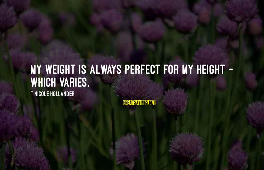 Scatterbrain Sayings By Nicole Hollander: My weight is always perfect for my height - which varies.