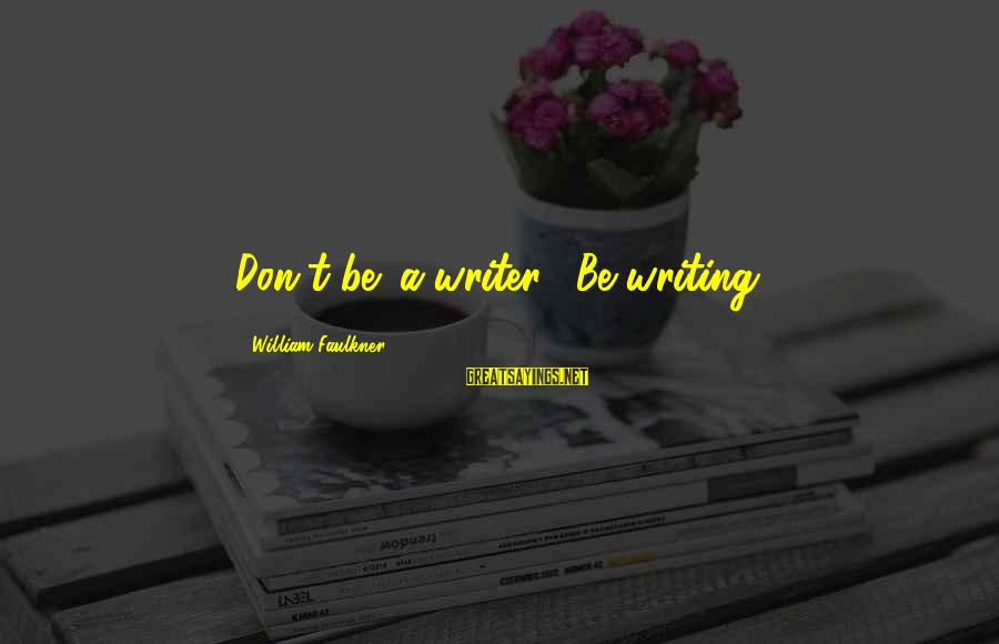 Scatterbrain Sayings By William Faulkner: Don't be 'a writer'. Be writing.