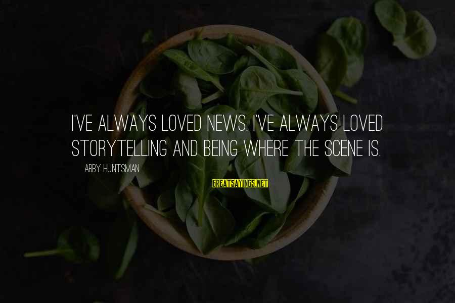 Scene Sayings By Abby Huntsman: I've always loved news. I've always loved storytelling and being where the scene is.