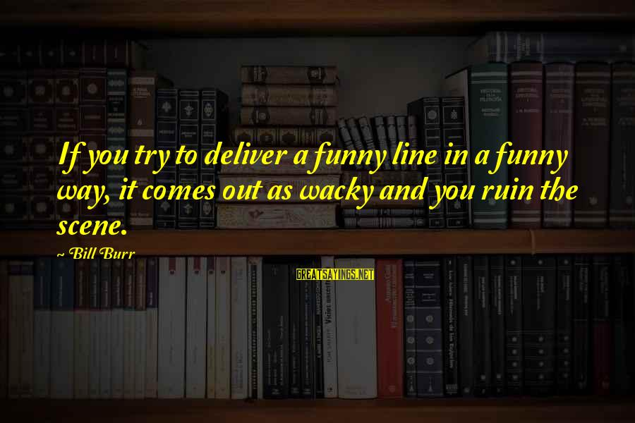 Scene Sayings By Bill Burr: If you try to deliver a funny line in a funny way, it comes out