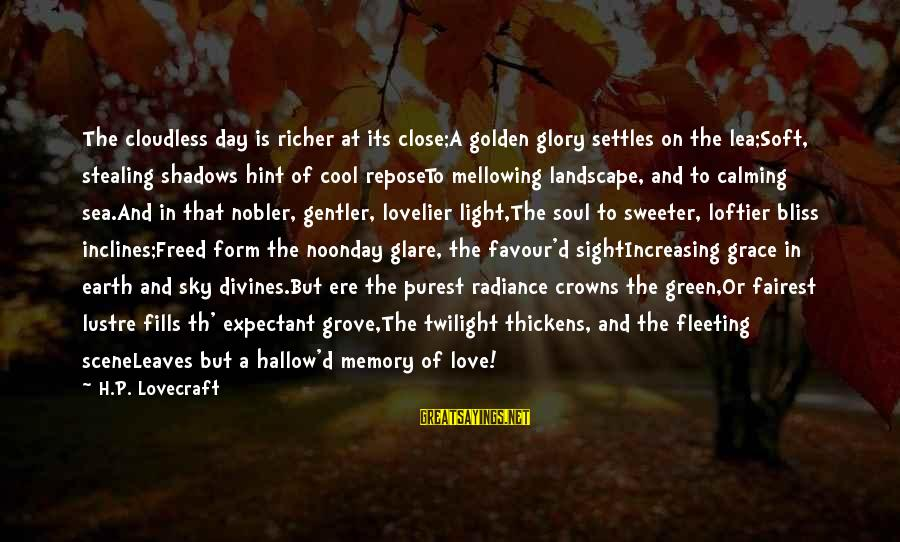 Scene Sayings By H.P. Lovecraft: The cloudless day is richer at its close;A golden glory settles on the lea;Soft, stealing