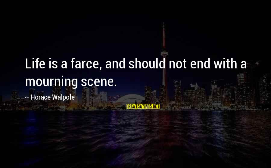Scene Sayings By Horace Walpole: Life is a farce, and should not end with a mourning scene.