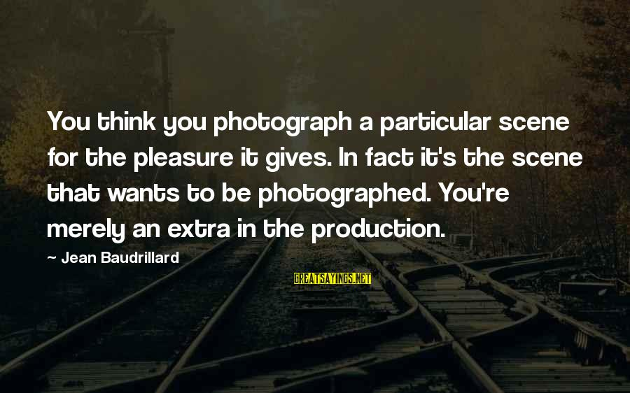 Scene Sayings By Jean Baudrillard: You think you photograph a particular scene for the pleasure it gives. In fact it's