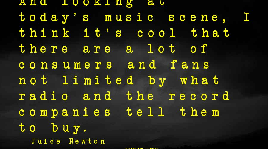 Scene Sayings By Juice Newton: And looking at today's music scene, I think it's cool that there are a lot