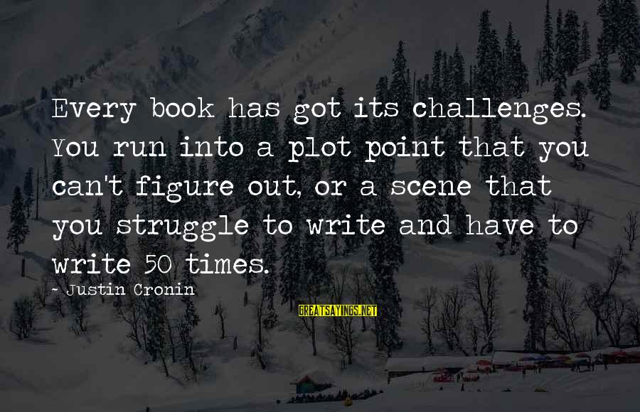 Scene Sayings By Justin Cronin: Every book has got its challenges. You run into a plot point that you can't