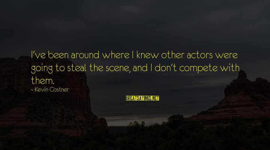 Scene Sayings By Kevin Costner: I've been around where I knew other actors were going to steal the scene, and