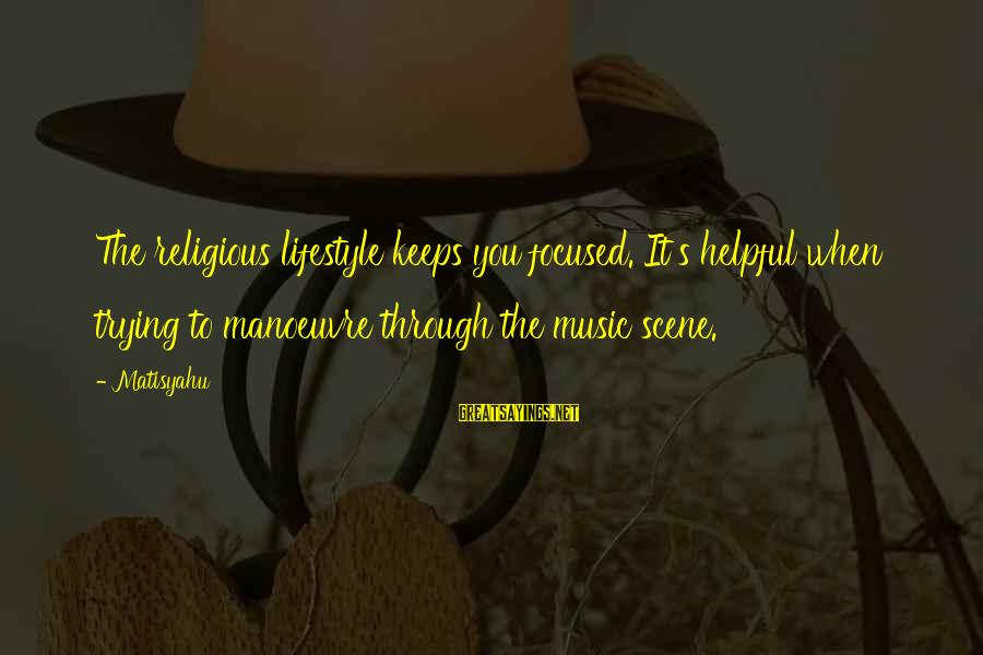 Scene Sayings By Matisyahu: The religious lifestyle keeps you focused. It's helpful when trying to manoeuvre through the music