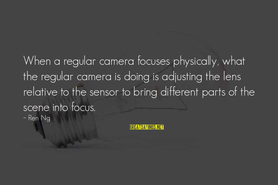 Scene Sayings By Ren Ng: When a regular camera focuses physically, what the regular camera is doing is adjusting the