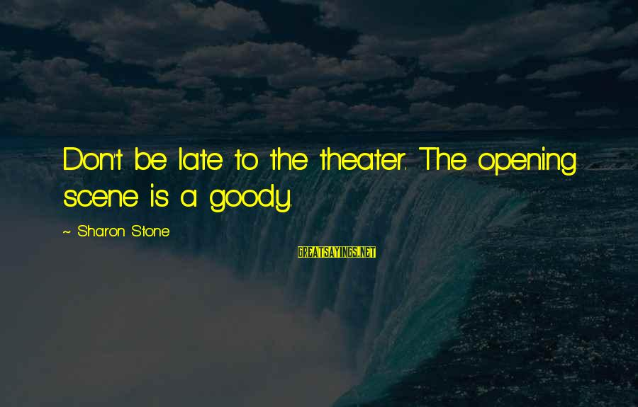 Scene Sayings By Sharon Stone: Don't be late to the theater. The opening scene is a goody.
