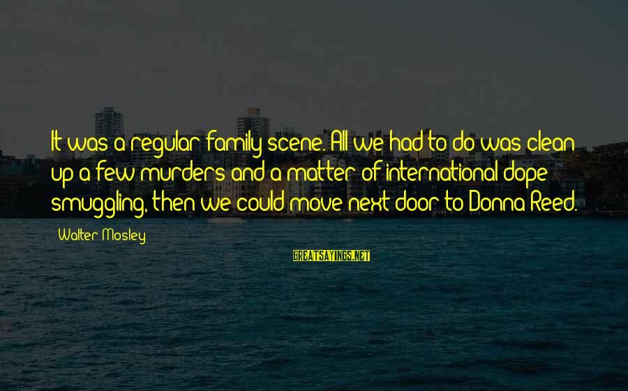 Scene Sayings By Walter Mosley: It was a regular family scene. All we had to do was clean up a