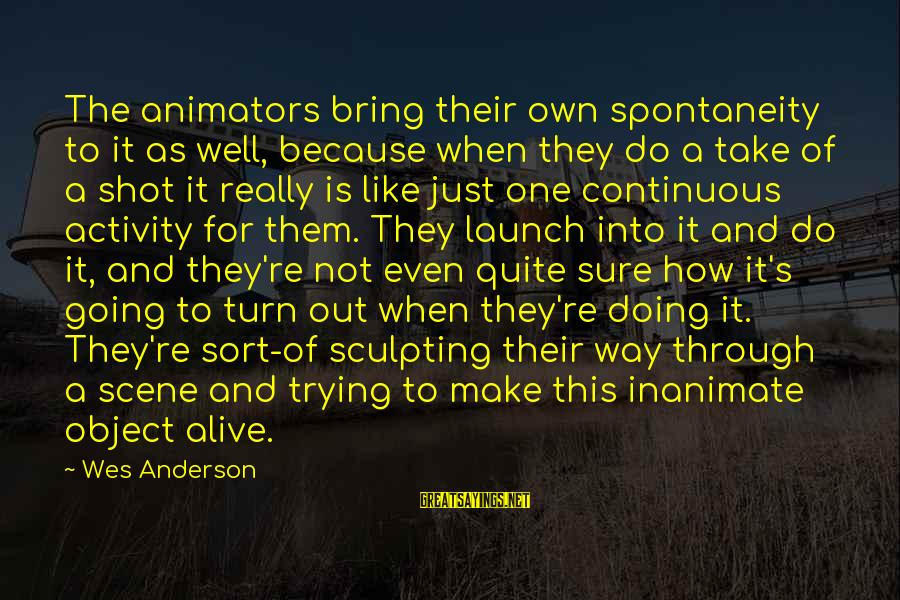 Scene Sayings By Wes Anderson: The animators bring their own spontaneity to it as well, because when they do a