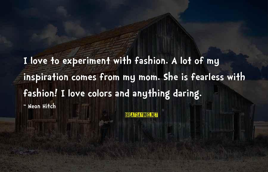 Schcedules Sayings By Neon Hitch: I love to experiment with fashion. A lot of my inspiration comes from my mom.