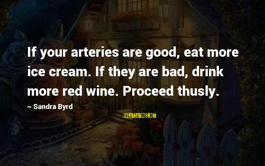 Schcedules Sayings By Sandra Byrd: If your arteries are good, eat more ice cream. If they are bad, drink more