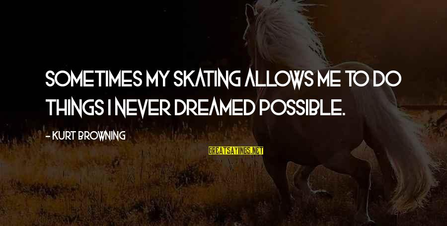 Scheck Sayings By Kurt Browning: Sometimes my skating allows me to do things I never dreamed possible.