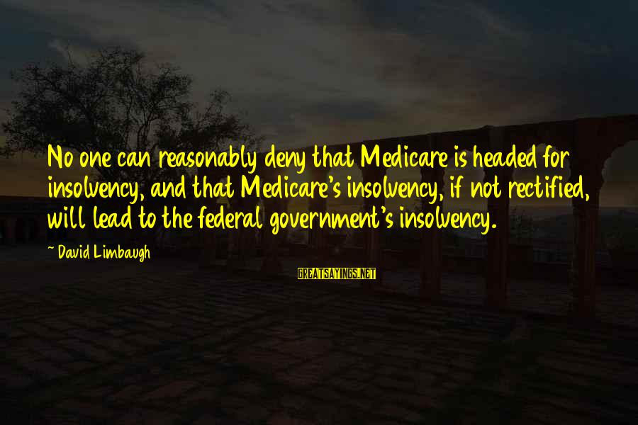 Schehrazad Sayings By David Limbaugh: No one can reasonably deny that Medicare is headed for insolvency, and that Medicare's insolvency,