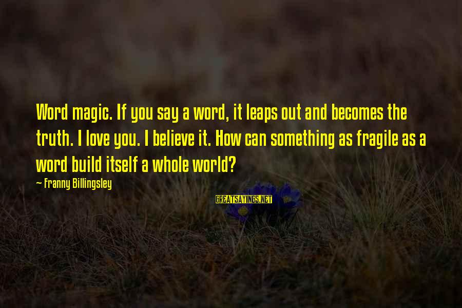 Schehrazad Sayings By Franny Billingsley: Word magic. If you say a word, it leaps out and becomes the truth. I