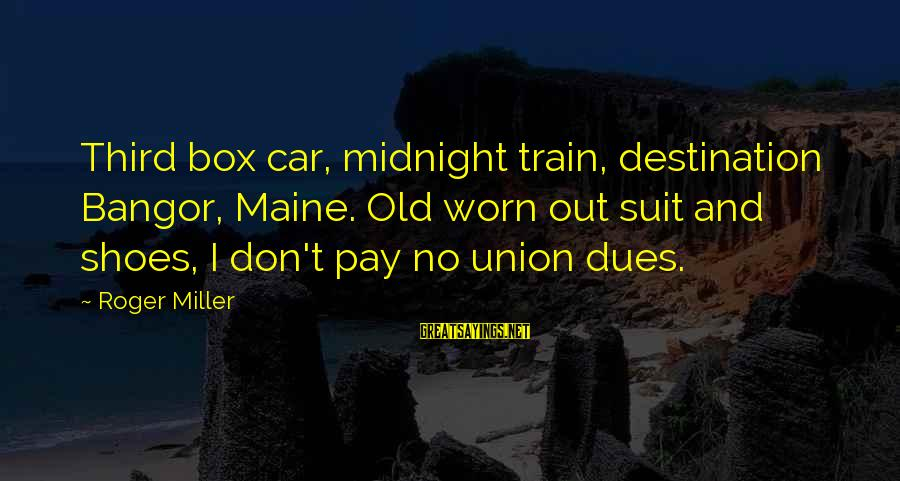 Schehrazad Sayings By Roger Miller: Third box car, midnight train, destination Bangor, Maine. Old worn out suit and shoes, I