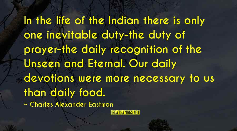Schindler's List Famous Sayings By Charles Alexander Eastman: In the life of the Indian there is only one inevitable duty-the duty of prayer-the