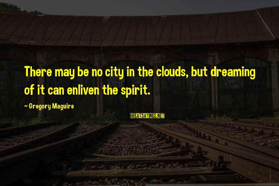 Scholarly Communication Sayings By Gregory Maguire: There may be no city in the clouds, but dreaming of it can enliven the